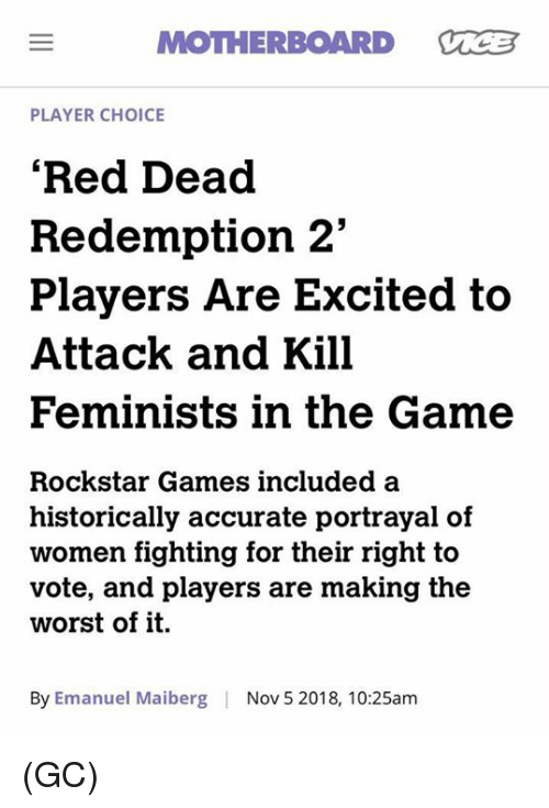 "Feminists: MOTHERBOARD VCB  PLAYER CHOICE  'Red Dead  Redemption 2""  Players Are Excited to  Attack and Kill  Feminists in the Game  Rockstar Games included a  historically accurate portrayal of  women fighting for their right to  vote, and players are making the  worst of it.  By Emanuel Maiberg  Nov 5 2018, 10:25am (GC)"