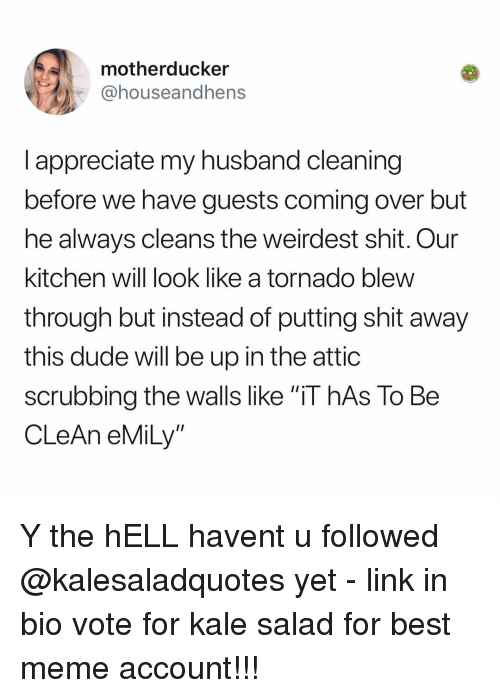 """Kale: motherducker  @houseandhens  l appreciate my husband cleaning  before we have guests coming over but  he always cleans the weirdest shit. Our  kitchen will look like a tornado blew  through but instead of putting shit away  this dude will be up in the attic  scrubbing the walls like """"iT hAs To Be  CLeAn eMiLy"""" Y the hELL havent u followed @kalesaladquotes yet - link in bio vote for kale salad for best meme account!!!"""