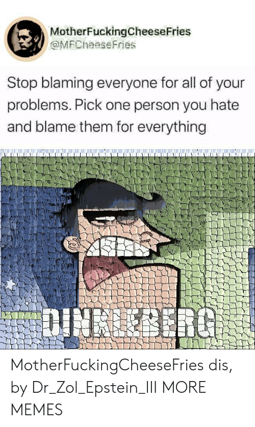dis: MotherFuckingCheeseFries  MFChaaseFries  Stop blaming everyone for all of your  problems. Pick one person you hate  and blame them for everything  DINBERG MotherFuckingCheeseFries dis, by Dr_Zol_Epstein_III MORE MEMES