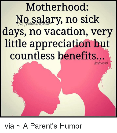 Parenting Humor: Motherhood  No salary, no sick  days, no vacation, very  little appreciation but  countless benefits...  (unknown via ~ A Parent's Humor