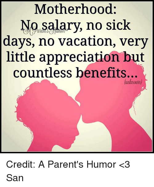 Parenting Humor: Motherhood  No salary, no sick  days, no vacation, very  little appreciation but  countless benefits...  (unknown Credit: A Parent's Humor <3 San