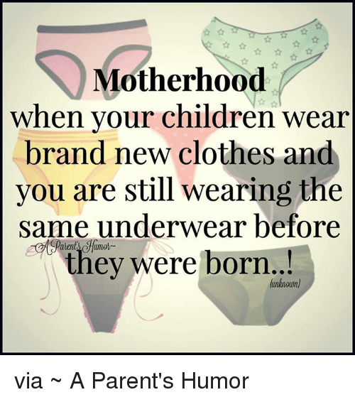 Parenting Humor: Motherhood  when your children wear  brand new clothes and  you are still wearing the  same underwear before  they were born.  (unknown) via ~ A Parent's Humor