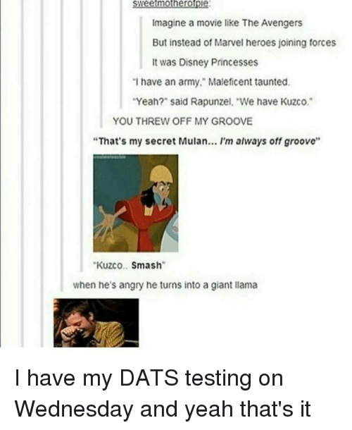 """I Have An Army: mothero  Imagine a movie like The Avengers  But instead of Marvel heroes joining forces  It was Disney Princesses  """"I have an army,"""" Maleficent taunted.  Yeah?"""" said Rapunzel, """"We have Kuzco.  YOU THREW OFF MY GROOVE  """"That's my secret Mulan... I'm always off groove''  Kuzco  Smash  when he's angry he turns into a giant llama I have my DATS testing on Wednesday and yeah that's it"""