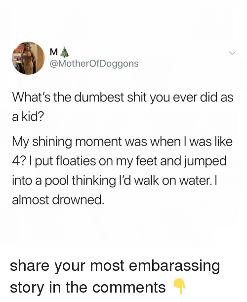 Drowned: @MotherOfDoggons  What's the dumbest shit you ever did as  a kid?  My shining moment was when l was like  4? I put floaties on my feet and jumped  into a pool thinking l'd walk on water. I  almost drowned. share your most embarassing story in the comments 👇
