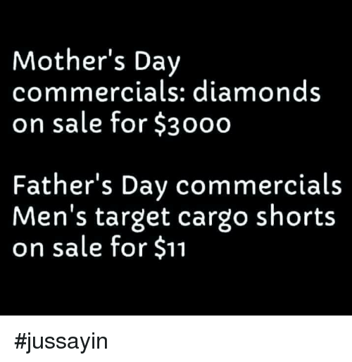 Dank, Mother's Day, and Target: Mother's Day  commercials: diamond:s  on sale for $3000  Father's Dav commercials  Men's target cargo shorts  on sale for $11 #jussayin