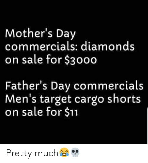 fathers day: Mother's Day  commercials: diamonds  on sale for $3000  Father's Day commercials  Men's target cargo shorts  on sale for $11 Pretty much😂💀