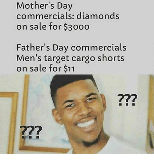 Fathers Day, Memes, and Mother's Day: Mother's Day  commercials: diamonds  on sale for $30oo  Father's Day commercials  Men's target cargo shorts  on sale for $11