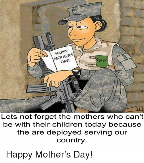 Children, Memes, and Happy: MOTHERS  Lets not forget the mothers who  can't  be with their children today because  the are deployed serving our  Country Happy Mother's Day!