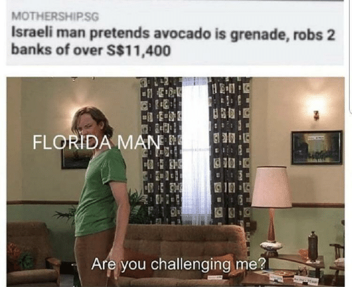 grenade: MOTHERSHIP.SG  Israeli man pretends avocado is grenade, robs 2  banks of over S$11,400  FLORIDA MAN.  Are you challenging me?