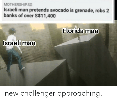 Avocado: MOTHERSHIPSG  Israeli man pretends avocado is grenade, robs 2  banks of over S$11,400  Florida man  Israeli man new challenger approaching.