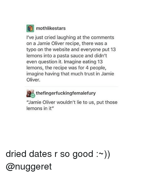 "Memes, Good, and Sauce: mothlikestars  I've just cried laughing at the comments  on a Jamie Oliver recipe, there was a  typo on the website and everyone put 13  lemons into a pasta sauce and didn't  even question it. Imagine eating 13  lemons, the recipe was for 4 people,  imagine having that much trust in Jamie  Oliver.  thefingerfuckingfemalefury  ""Jamie Oliver wouldn't lie to us, put those  lemons in it"" dried dates r so good :~)) @nuggeret"