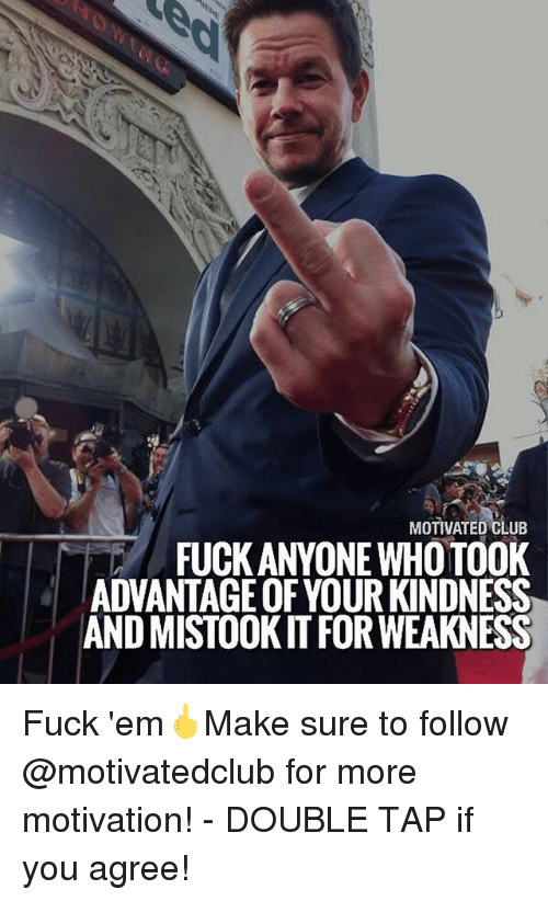 Club, Memes, and Fuck: MOTIVATED CLUB  FUCK ANYONE WHO TOOK  ADVANTAGE OF YOUR KINDNESS  AND MISTOOK IT FOR WEAKNESS Fuck 'em🖕Make sure to follow @motivatedclub for more motivation! - DOUBLE TAP if you agree!