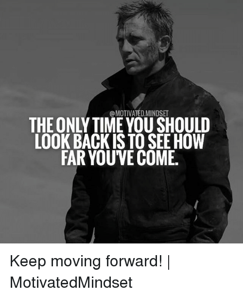 Memes, Time, and Back: @MOTIVATED MINDSE  THE ONLY TIME YOU SHOULD  LOOK BACK IS TO SEE HOW  FAR YOUVE COME Keep moving forward!   MotivatedMindset