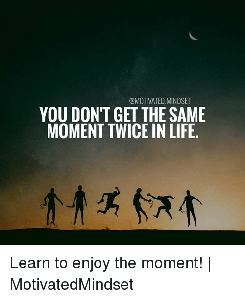 Life, Memes, and 🤖: @MOTIVATED.MINDSE  YOU DONT GET THE SAME  MOMENT TWICE IN LIFE Learn to enjoy the moment!   MotivatedMindset