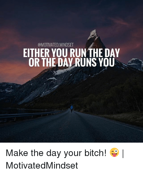 Bitch, Memes, and 🤖: @MOTIVATED.MINDSET  EITHER YOU RUNTHE DAY  OR THE DAY RUNS YOU Make the day your bitch! 😜 | MotivatedMindset