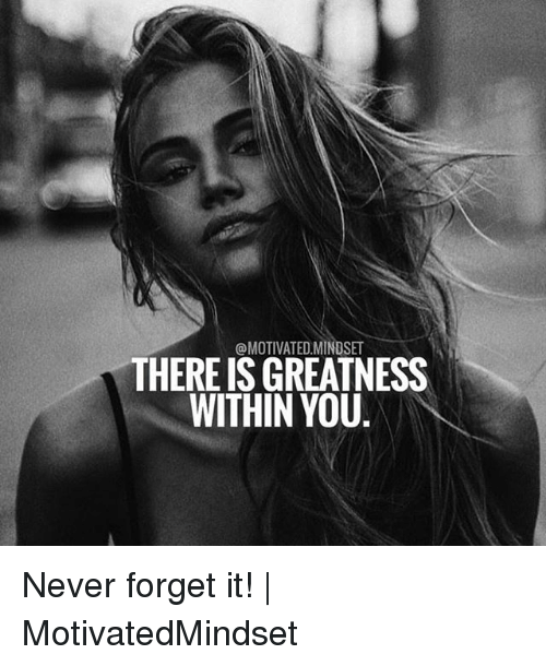 Memes, Never, and 🤖: @MOTIVATED MINDSET  THERE ISGREATNESS  WITHIN YOU Never forget it! | MotivatedMindset