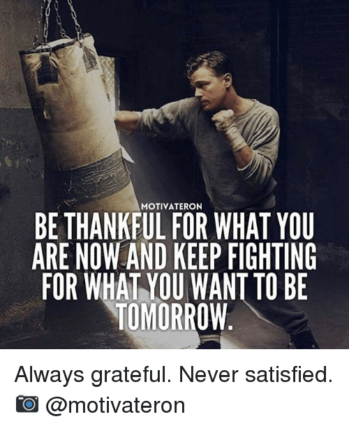 Memes, Tomorrow, and Never: MOTIVATERON  BE THANKFUL FOR WHAT YOU  ARE NOW AND KEEP FIGHTING  FOR WHAT YOU WANT TO BE  TOMORROW Always grateful. Never satisfied. 📷 @motivateron