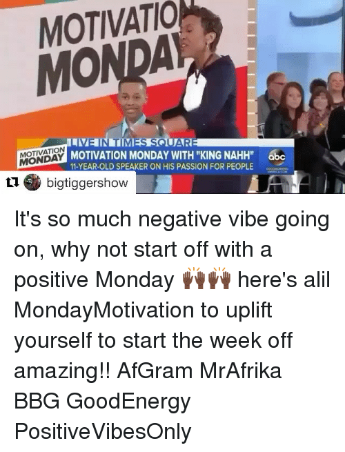 """Positive Monday: MOTIVATIO  MOTIVATION  MONDAY  MOTIVATION MONDAY WITH """"KING NAHH"""" abc  11-YEAR-OLD SPEAKER ON HIS PASSION FOR PEOPLEc  1bigtiggershow It's so much negative vibe going on, why not start off with a positive Monday 🙌🏿🙌🏿 here's alil MondayMotivation to uplift yourself to start the week off amazing!! AfGram MrAfrika BBG GoodEnergy PositiveVibesOnly"""