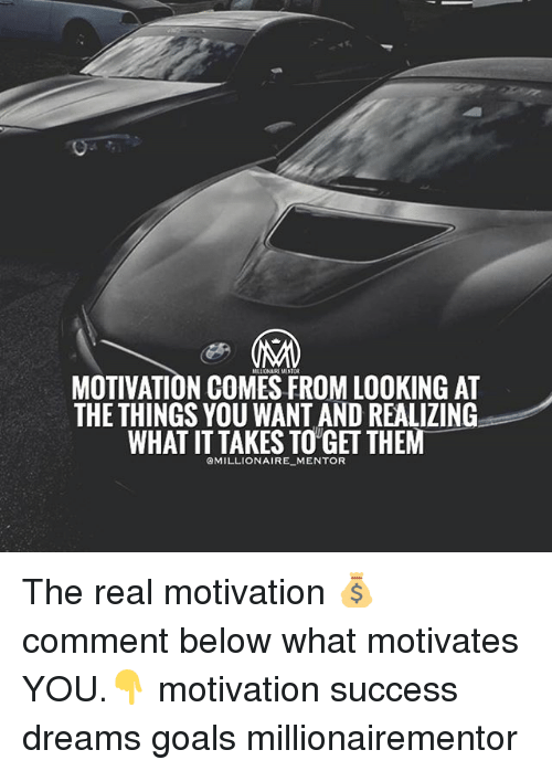 Goals, Memes, and The Real: MOTIVATION COMES FROM LOOKING AT  THE THINGS YOU WANT AND REALIZING  WHAT IT TAKES TO'GET THEM  MILLIONAIRE_MENTOR The real motivation 💰 comment below what motivates YOU.👇 motivation success dreams goals millionairementor
