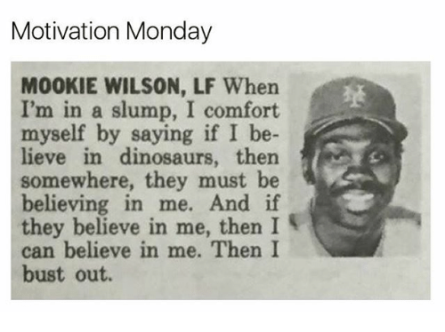 slumped: Motivation Monday  M00KIE WILSON, LF When  I'm in a slump, I comfort.  myself by saying if I be-  lieve in dinosaurs, then  M  somewhere, they must be  believing in me. And if  they believe in me, then I  can believe in me. Then I  bust out.