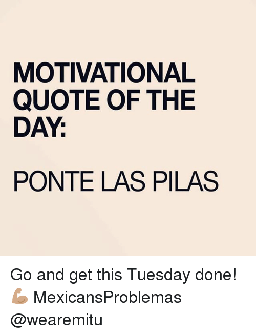 Memes, 🤖, and Quote: MOTIVATIONAL  QUOTE OF THE  DAY  PONTE LAS PILAS Go and get this Tuesday done! 💪🏽 MexicansProblemas @wearemitu