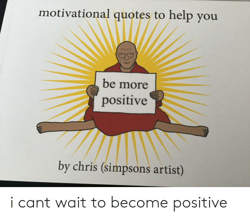 Chris Simpsons: motivational quotes to help you  be more  positive  by chris (simpsons artist) i cant wait to become positive