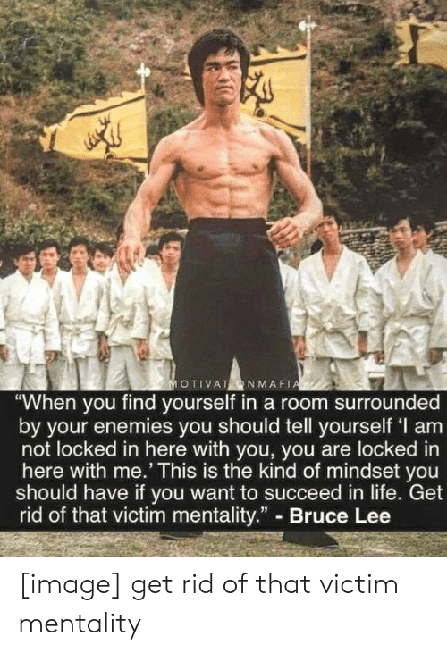 """here with me: MOTIVATONMAFIA  """"When you find yourself in a room surrounded  by your enemies you should tell yourself 'I am  not locked in here with you, you are locked in  here with me.' This is the kind of mindset you  should have if you want to succeed in life. Get  rid of that victim mentality."""" Bruce Lee [image] get rid of that victim mentality"""