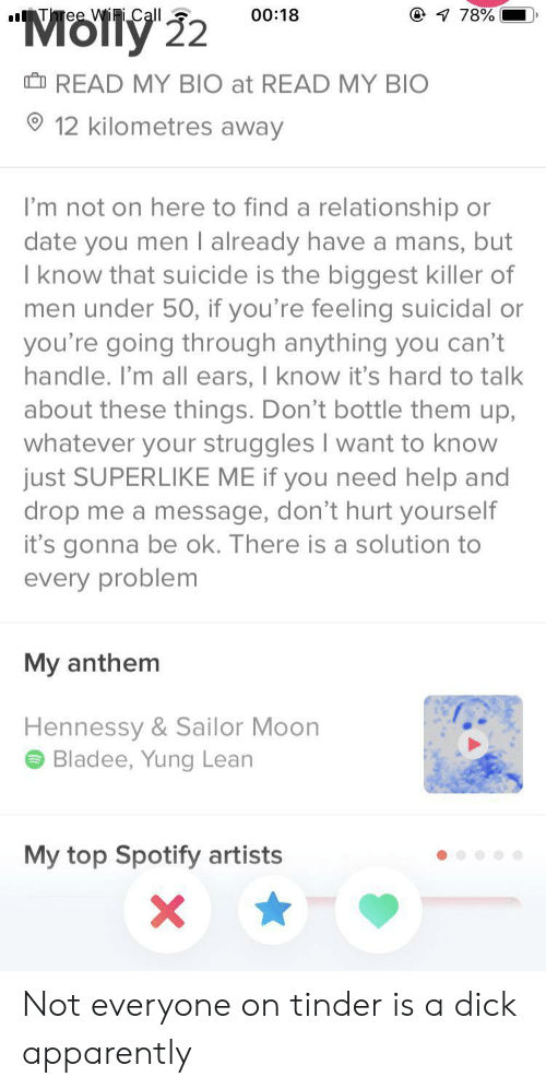 Sailor: MOTny 22  @ 78%  lThree WiFi Call  00:18  READ MY BIO at READ MY BIO  12 kilometres away  I'm not on here to find a relationship or  date you men l already have a mans, but  I know that suicide is the biggest killer of  men under 50, if you're feeling suicidal or  you're going through anything you can't  handle. I'm all ears, I know it's hard to talk  about these things. Don't bottle them up,  whatever your struggles I want to know  just SUPERLIKE ME if you need help and  drop me a message, don't hurt yourself  it's gonna be ok. There is a solution to  every problem  My anthem  Hennessy & Sailor Moon  Bladee, Yung Lean  My top Spotify artists  X Not everyone on tinder is a dick apparently