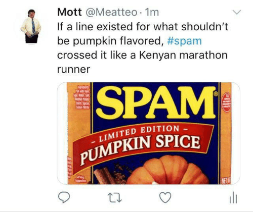 marathon: Mott @Meatteo 1m  If a line existed for what shouldn't  pumpkin flavored, #spam  crossed it like a Kenyan marathon  runner  SPAM  P  Sad  LIMITED EDITION  PUMPKIN SPICE  Serving  Spgetion  NETW  w  HE