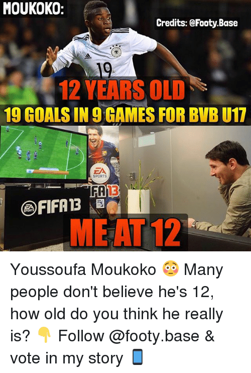 Goals, Memes, and Sports: MOUKOKO:  Credits: @Footy.Base  19  12 YEARS OLD  19 GOALS IN 9 GAMES FOR BVB U17  ZA  SPORTS  13  @fIFA13 습  MEAT 12 Youssoufa Moukoko 😳 Many people don't believe he's 12, how old do you think he really is? 👇 Follow @footy.base & vote in my story 📱