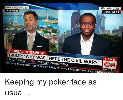 """surrealism: Mount Pleasant, SC  Philadelphia  3:23 PM ET  3:23 PM ET  SURREAL INTERVIEW  TRUMP: """"WHY WAS THERE THE LIVE  André Bauer CNN CIVIL WAR?"""" CNNI  Political Commentator  MONEY FOR DEPORTATION FORCE OR PRES. TRUMP S PROMISED WALL ONLNEWSROO  3.92 Keeping my poker face as usual..."""