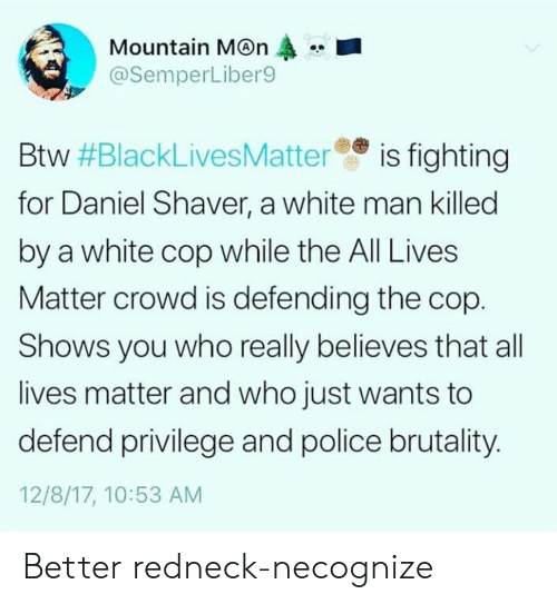 All Lives Matter: Mountain M@n  @SemperLiber9  Btw #BlackLivesMatteree is fighting  for Daniel Shaver, a white man killed  by a white cop while the All Lives  Matter crowd is defending the cop  Shows you who really believes that all  lives matter and who just wants to  defend privilege and police brutality  12/8/17, 10:53 AM Better redneck-necognize