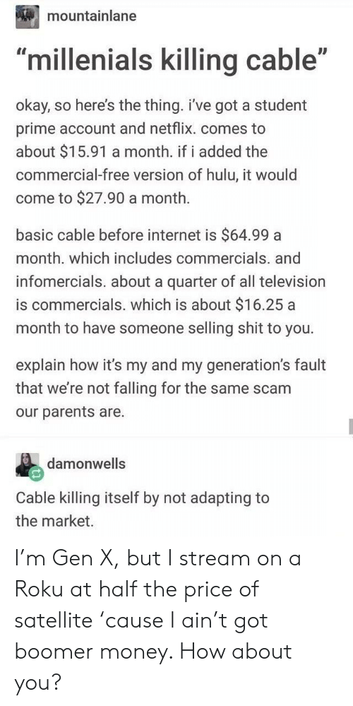 "satellite: mountainlane  ID  ""millenials killing cable""  okay, so here's the thing. i've got a student  prime account and netflix. comes to  about $15.91 a month. if i added the  commercial-free version of hulu, it would  come to $27.90 a month.  basic cable before internet is $64.99 a  month. which includes commercials. and  infomercials. about a quarter of all television  is commercials. which is about $16.25 a  month to have someone selling shit to you.  explain how it's my and my generation's fault  that we're not falling for the same scam  our parents are.  damonwells  Cable killing itself by not adapting to  the market. I'm Gen X, but I stream on a Roku at half the price of satellite 'cause I ain't got boomer money. How about you?"