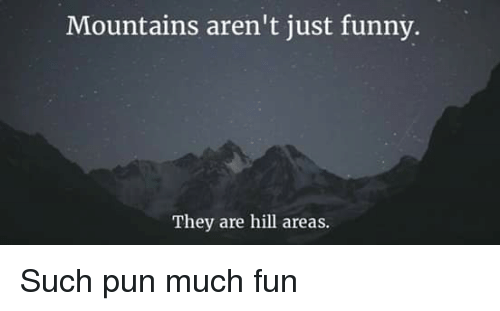 Funny, Memes, and Puns: Mountains aren't just funny.  They are hill areas. Such pun much fun