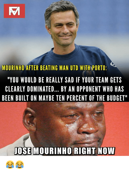 "Memes, Budget, and Sad: MOURINHO AFTER BEATING MAN UTD WITH PORTO  ""YOU WOULD BE REALLY SAD IF YOUR TEAM GETS  CLEARLY DOMINATED... BY AN OPPONENT WHO HAS  BEEN BUILT ON MAYBE TEN PERCENT OF THE BUDGET  JOSE MOURINHO RIGHT NOW 😂😂"