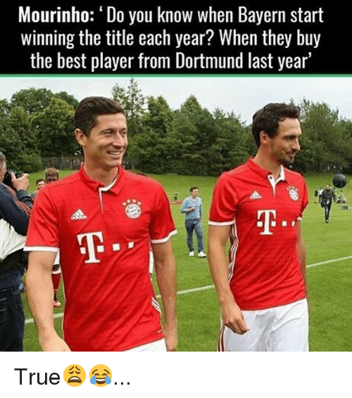 Memes, 🤖, and Player: Mourinho: Do you know when Bayern start  winning the title each year? When they buy  the best player from Dortmund last year' True😩😂...