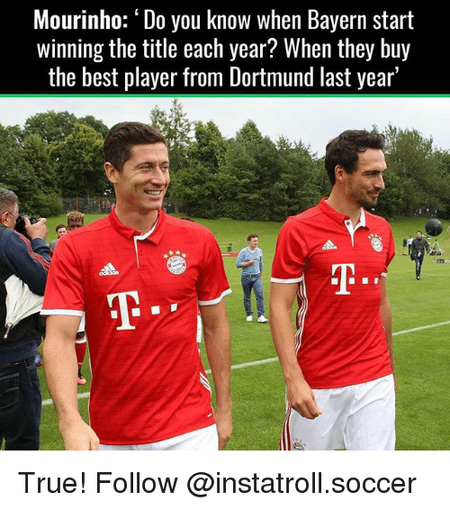 Memes, 🤖, and Player: Mourinho: 'Do you know when Bayern start  Winning the title each year  When they buy  the best player from Dortmund last year' True! Follow @instatroll.soccer