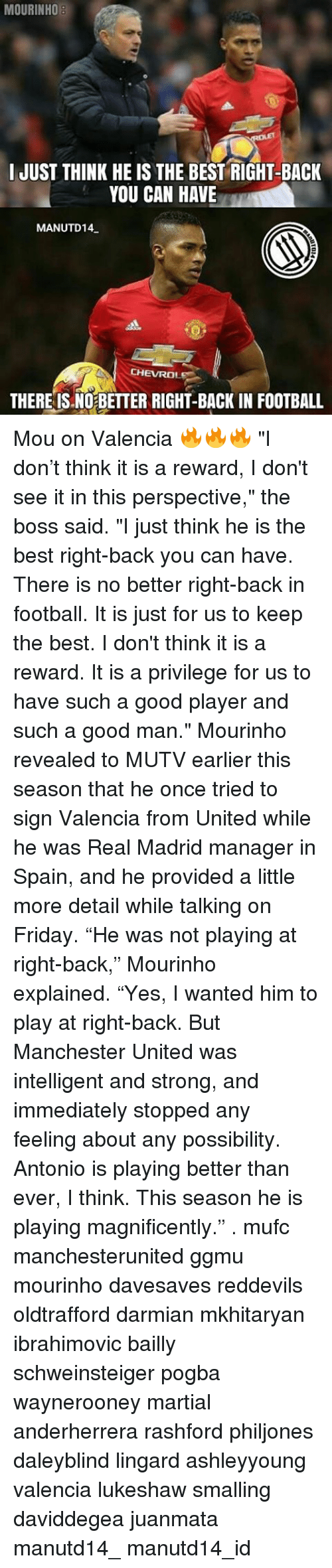 """Memes, Real Madrid, and Manchester United: MOURINHO  I JUST THINK HE IS THE BEST RIGHT-BACK  YOU CAN HAVE  MANUTD14  CHEVRO  THERE IS NO BETTER RIGHT-BACK IN FOOTBALL Mou on Valencia 🔥🔥🔥 """"I don't think it is a reward, I don't see it in this perspective,"""" the boss said. """"I just think he is the best right-back you can have. There is no better right-back in football. It is just for us to keep the best. I don't think it is a reward. It is a privilege for us to have such a good player and such a good man."""" Mourinho revealed to MUTV earlier this season that he once tried to sign Valencia from United while he was Real Madrid manager in Spain, and he provided a little more detail while talking on Friday. """"He was not playing at right-back,"""" Mourinho explained. """"Yes, I wanted him to play at right-back. But Manchester United was intelligent and strong, and immediately stopped any feeling about any possibility. Antonio is playing better than ever, I think. This season he is playing magnificently."""" . mufc manchesterunited ggmu mourinho davesaves reddevils oldtrafford darmian mkhitaryan ibrahimovic bailly schweinsteiger pogba waynerooney martial anderherrera rashford philjones daleyblind lingard ashleyyoung valencia lukeshaw smalling daviddegea juanmata manutd14_ manutd14_id"""