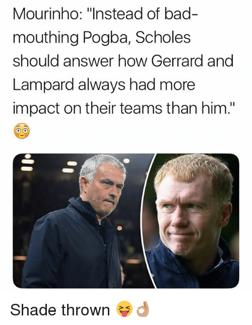 "Bad, Memes, and Shade: Mourinho: ""Instead of bad-  mouthing Pogba, Scholes  should answer how Gerrard and  Lampard always had more  impact on their teams than him."" Shade thrown 😝👌🏽"