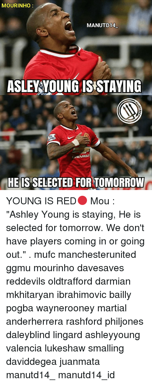 "Memes, Martial, and Ashley Young: MOURINHO  MANUTD14  ASLEY YOUNG ISISTAYING  HE IS  SELECTED FORTOMORROW YOUNG IS RED🔴 Mou : ""Ashley Young is staying, He is selected for tomorrow. We don't have players coming in or going out."" . mufc manchesterunited ggmu mourinho davesaves reddevils oldtrafford darmian mkhitaryan ibrahimovic bailly pogba waynerooney martial anderherrera rashford philjones daleyblind lingard ashleyyoung valencia lukeshaw smalling daviddegea juanmata manutd14_ manutd14_id"