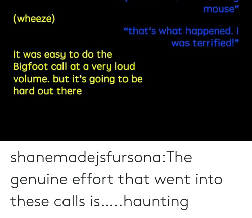 """wheeze: mouse""""  (wheeze)  """"that's what happened. I  was terrified!""""  it was easy to do the  Bigfoot call at a very loud  volume. but it's going to be  hard out there shanemadejsfursona:The genuine effort that went into these calls is…..haunting"""