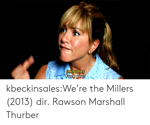 marshall: mouths)  Fuck you! kbeckinsales:We're the Millers (2013) dir.Rawson Marshall Thurber