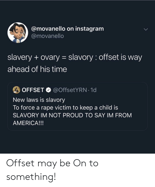 1 D: @movanello on instagram  @movanello  slavery + ovary slavory: offset is way  ahead of his time  @OffsetYRN-1 d  OFFSET  New laws is slavory  To force a rape victim to keep a child is  SLAVORY IM NOT PROUD TO SAY IM FROM  AMERICA!!! Offset may be On to something!