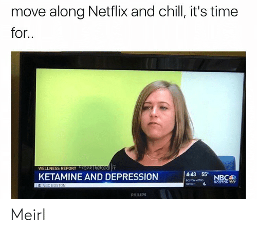 philips: move along Netflix and chill, it's time  for  WELLNESS REPORTnk Ihekeenit  KETAMINE AND DEPRESSION  4:43 55  BOSTON METRO  TONIGHT  ON  PHILIPS Meirl