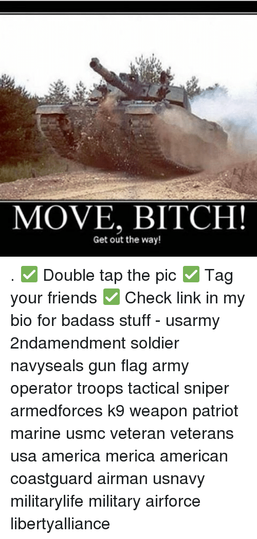 Memes, Move Bitch, and Soldiers: MOVE, BITCH!  Get out the way! . ✅ Double tap the pic ✅ Tag your friends ✅ Check link in my bio for badass stuff - usarmy 2ndamendment soldier navyseals gun flag army operator troops tactical sniper armedforces k9 weapon patriot marine usmc veteran veterans usa america merica american coastguard airman usnavy militarylife military airforce libertyalliance