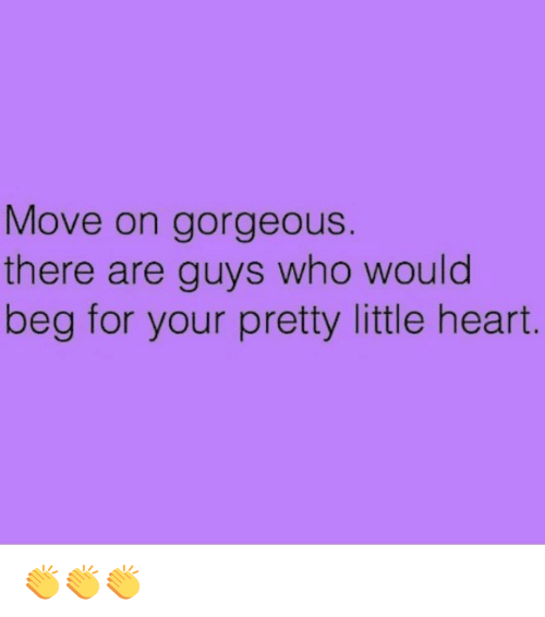 Memes, 🤖, and Moving On: Move on gorgeous  there are guys who would  beg for your pretty little heart 👏👏👏