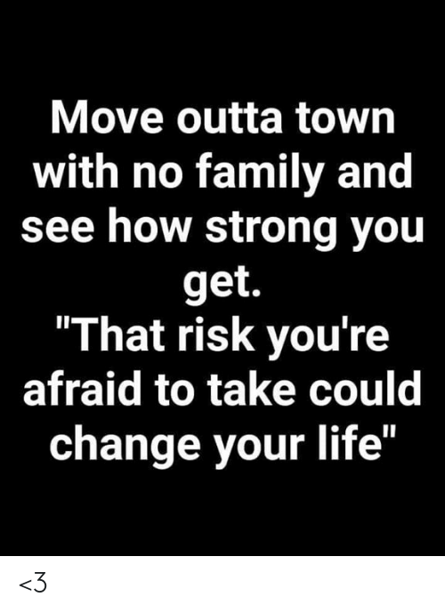 """Outta: Move outta town  with no family and  see how strong you  get.  """"That risk you're  afraid to take could  change your life"""" <3"""