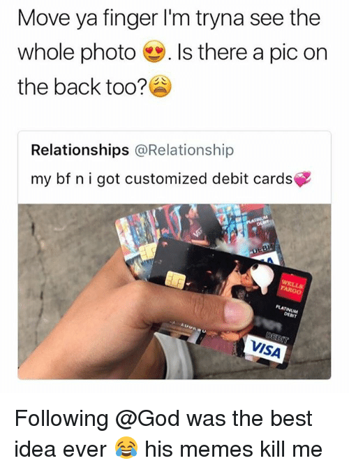 God, Memes, and Relationships: Move ya finger I'm tryna see the  whole photo-. Is there a pic on  the back too?  Relationships @Relationship  my bf nigot customized debit cards  PLAT  INUM  DEBIT  VISA Following @God was the best idea ever 😂 his memes kill me