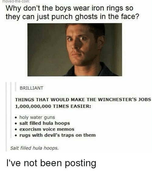 water guns: moved-the-coin.  Why don't the boys wear iron rings so  they can just punch ghosts in the face?  BRILLIANT  THINGS THAT WOULD MAKE THE WINCHESTER'S JOBS  1,000,000,000 TIMES EASIER:  holy water guns  salt filled hula hoops  exorcism voice memos  rugs with devil's traps on them  Salt filled hula hoops. I've not been posting