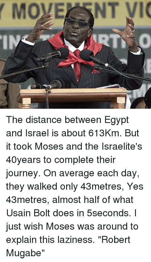 "mugabe: MOVER NT VIC The distance between Egypt and Israel is about 613Km. But it took Moses and the Israelite's 40years to complete their journey. On average each day, they walked only 43metres, Yes 43metres, almost half of what Usain Bolt does in 5seconds. I just wish Moses was around to explain this laziness. ""Robert Mugabe"""